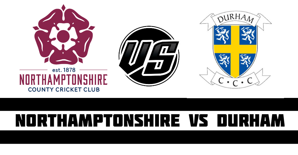 Northamptonshire vs Durham Fantasy Cricket Preview (Dream11)